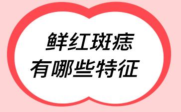 上海胎记看哪个医院好:鲜红斑痣有哪些特征
