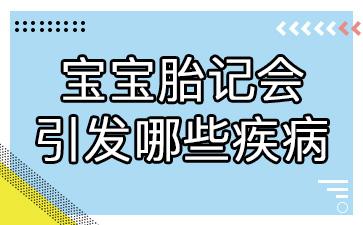 上海胎记医院排行榜:宝宝胎记引发哪些疾病