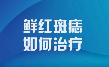 上海去胎记最好的医院:鲜红斑痣该如何治疗