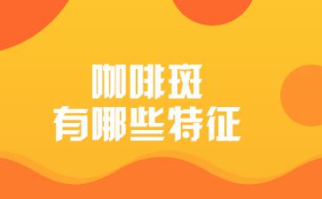 上海哪家医院去除胎记:咖啡斑有哪些特征