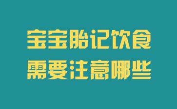 上海胎记医院排行榜:宝宝胎记饮食需要注意哪些
