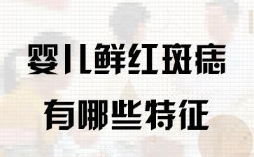 上海胎记治疗哪里好:婴儿鲜红斑痣有哪些特征